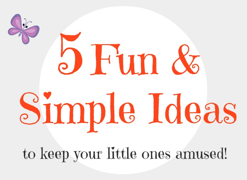 5 Fun & Simple Ideas to keep your Little Ones Amused!