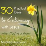 30 Practical Ideas to Intimacy with Jesus…When You're a Mum