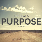 The Goal and Purpose of my Life!