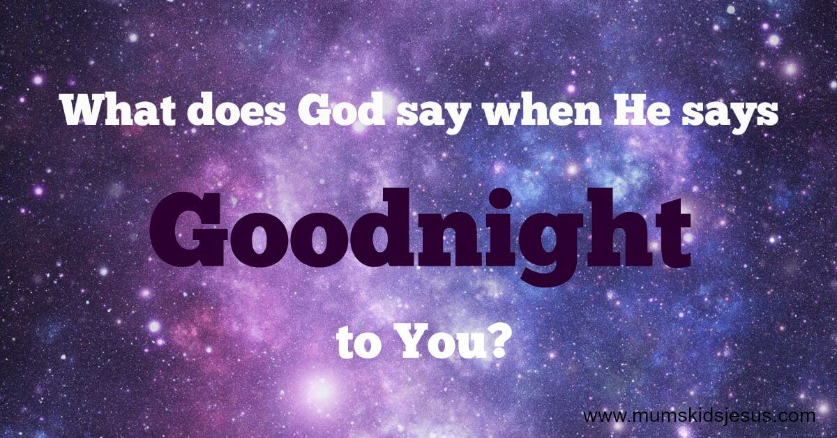 What Does God Say When He Says Goodnight To You?