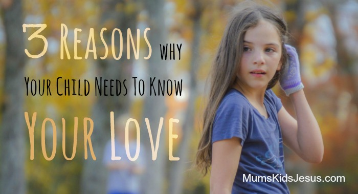 3 Reasons Why Your Child Really Needs to Know Your Love